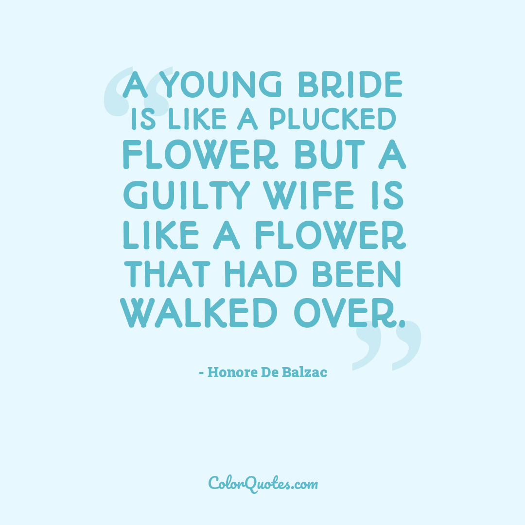 A young bride is like a plucked flower but a guilty wife is like a flower that had been walked over.