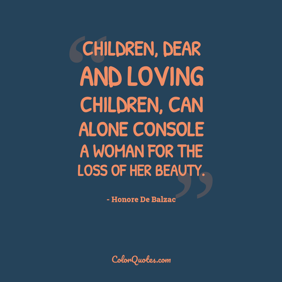 Children, dear and loving children, can alone console a woman for the loss of her beauty.