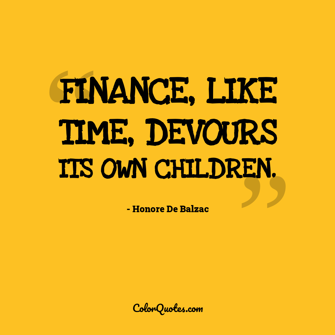 Finance, like time, devours its own children.