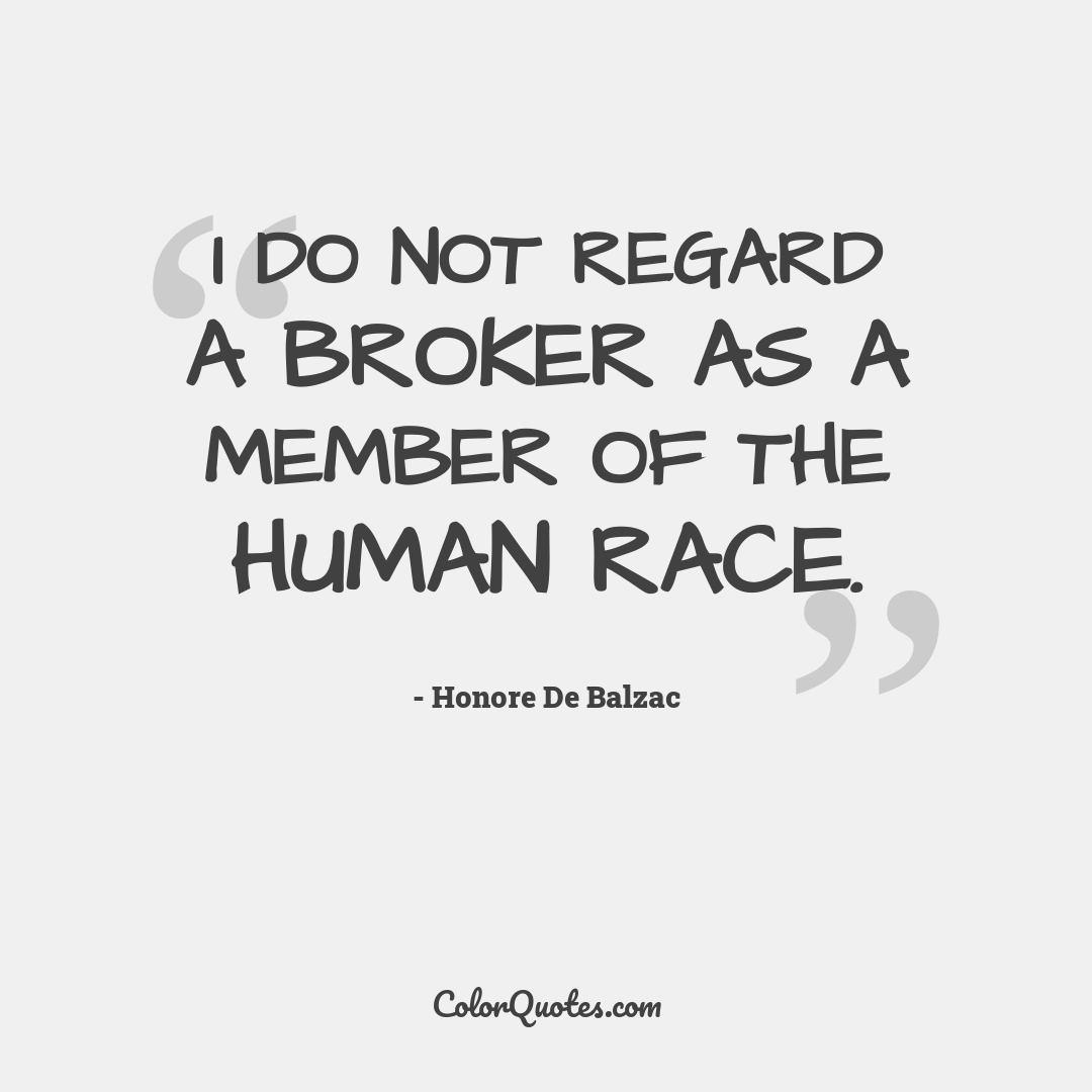 I do not regard a broker as a member of the human race.