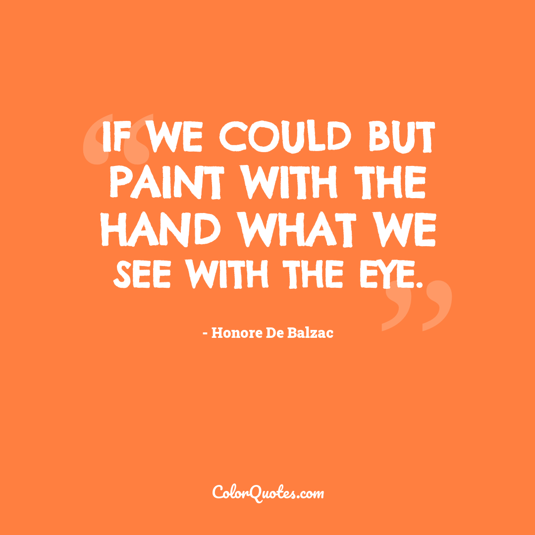 If we could but paint with the hand what we see with the eye.