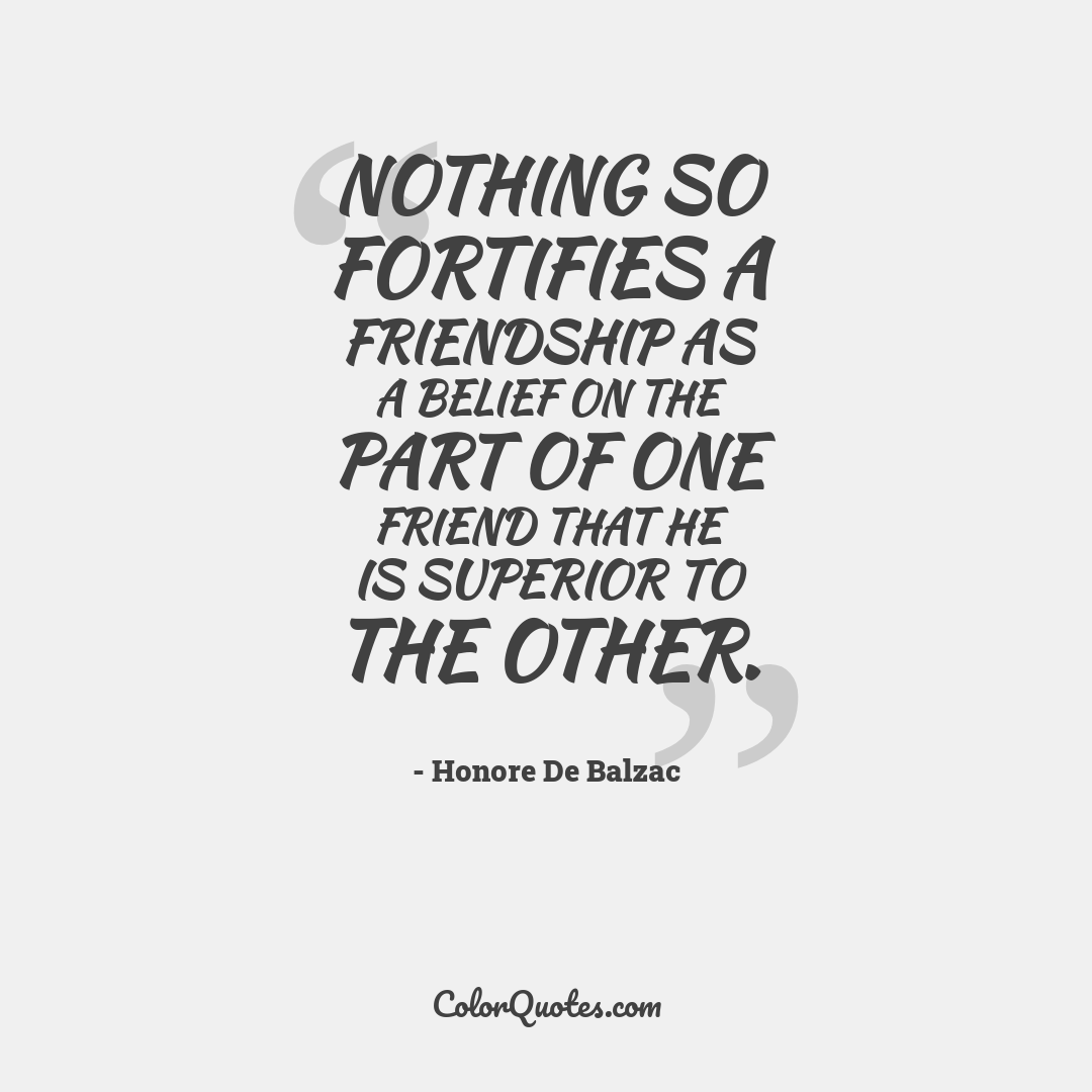 Nothing so fortifies a friendship as a belief on the part of one friend that he is superior to the other.