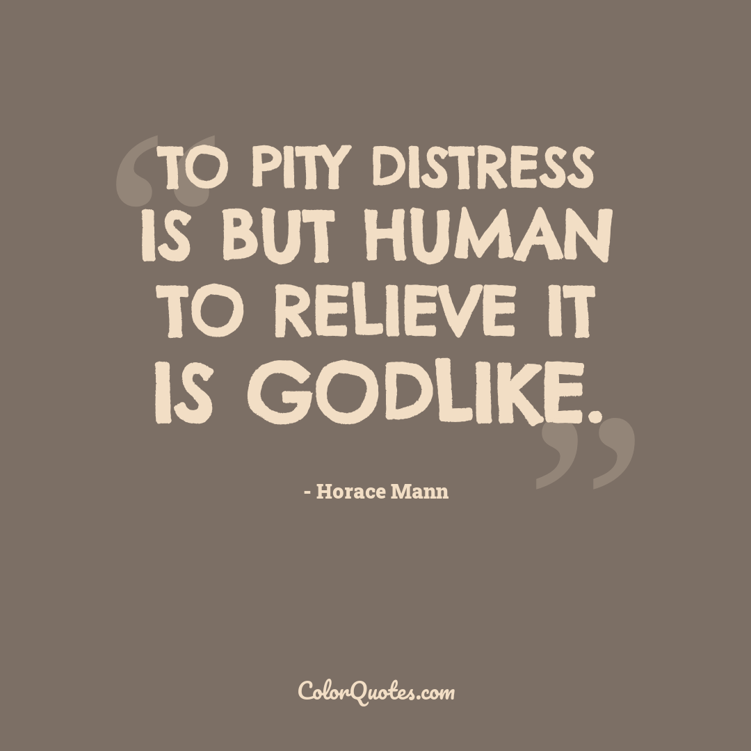 To pity distress is but human to relieve it is Godlike.