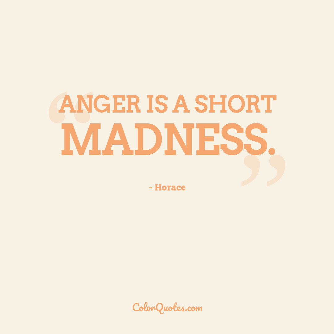 Anger is a short madness.