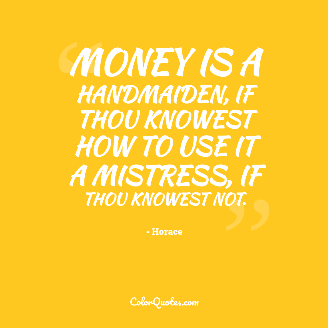 Money is a handmaiden, if thou knowest how to use it a mistress, if thou knowest not.