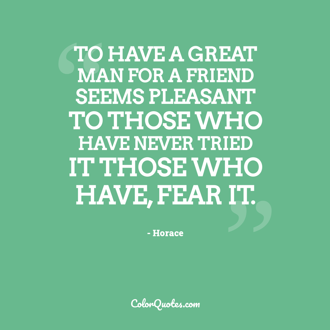 To have a great man for a friend seems pleasant to those who have never tried it those who have, fear it.