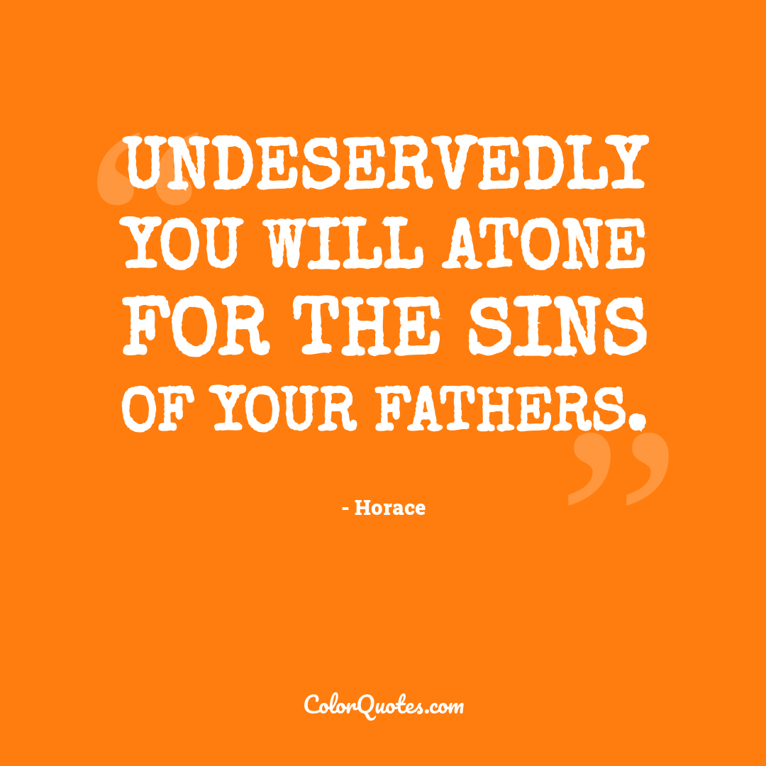 Undeservedly you will atone for the sins of your fathers.