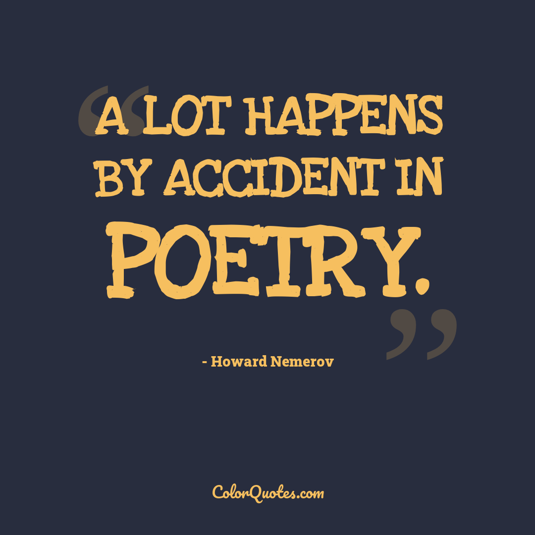 A lot happens by accident in poetry. by Howard Nemerov