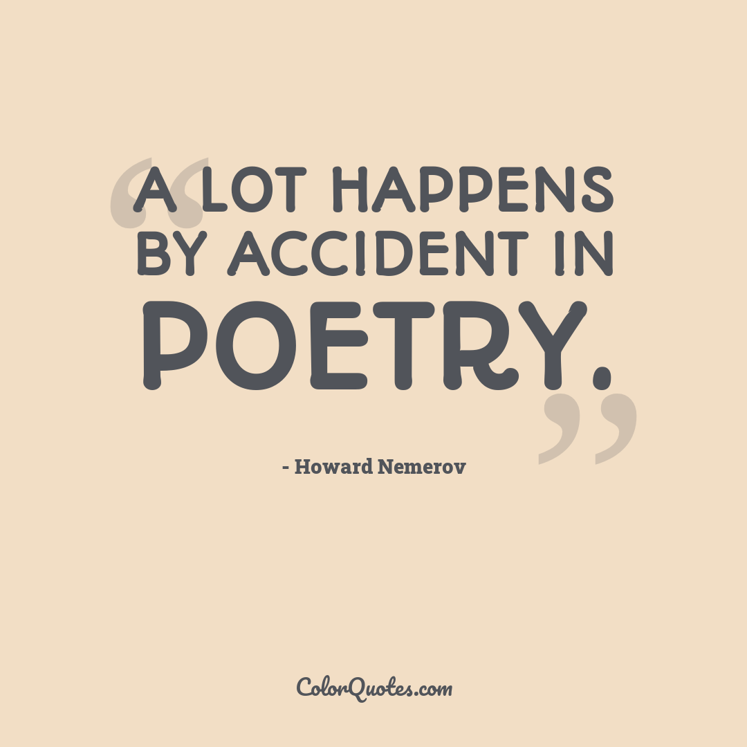 A lot happens by accident in poetry.