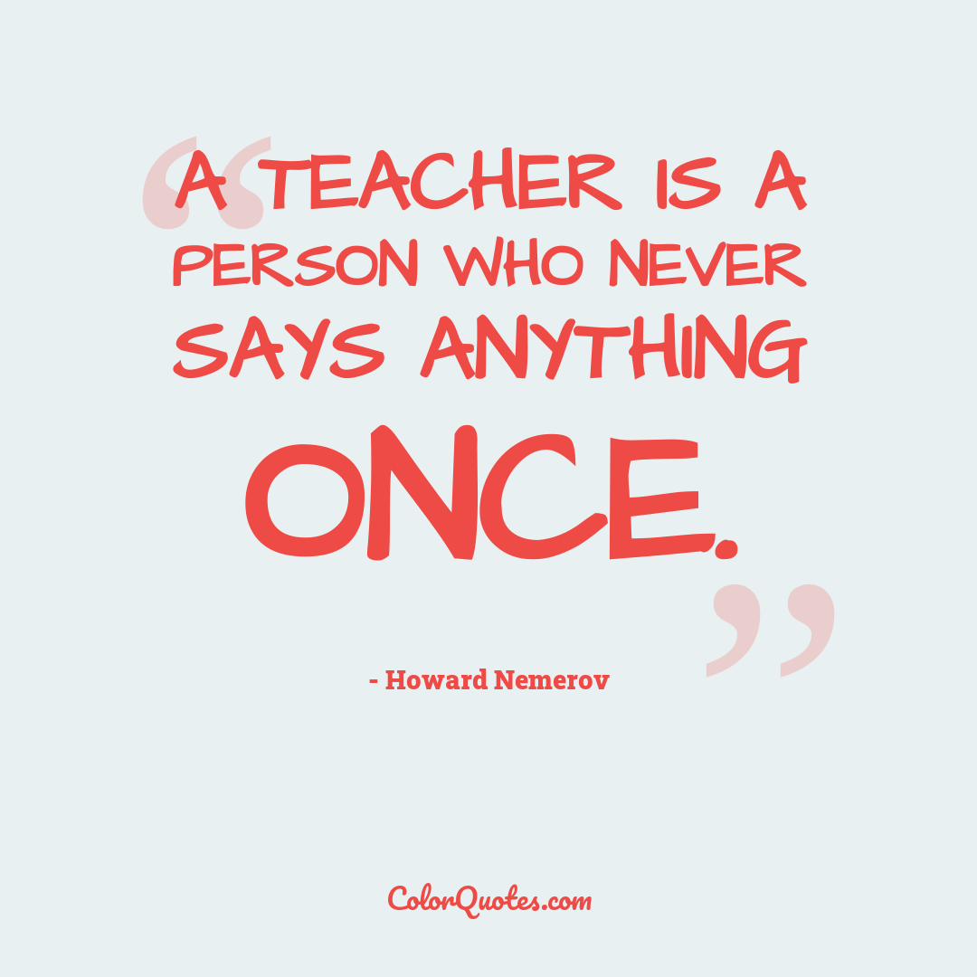 A teacher is a person who never says anything once. by Howard Nemerov