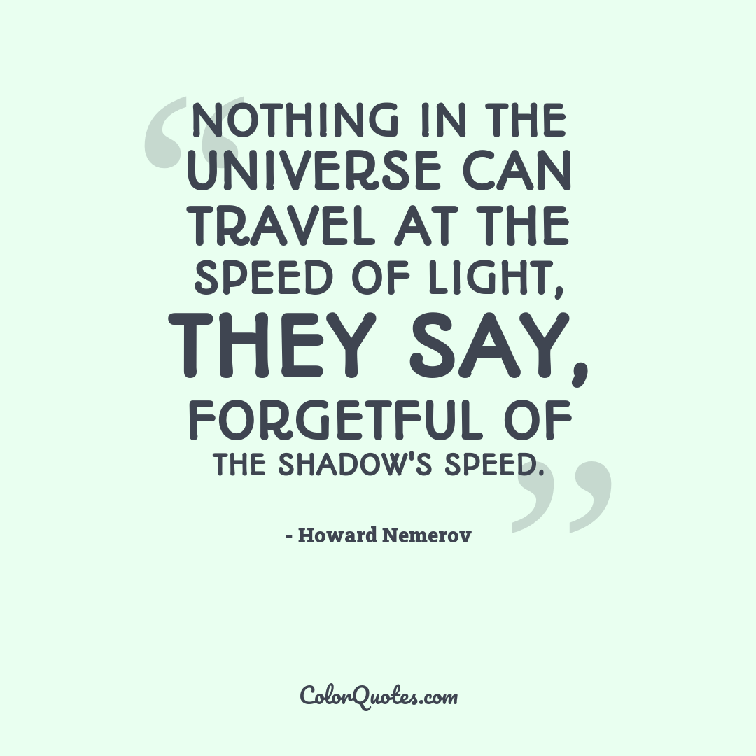 Nothing in the universe can travel at the speed of light, they say, forgetful of the shadow's speed. by Howard Nemerov