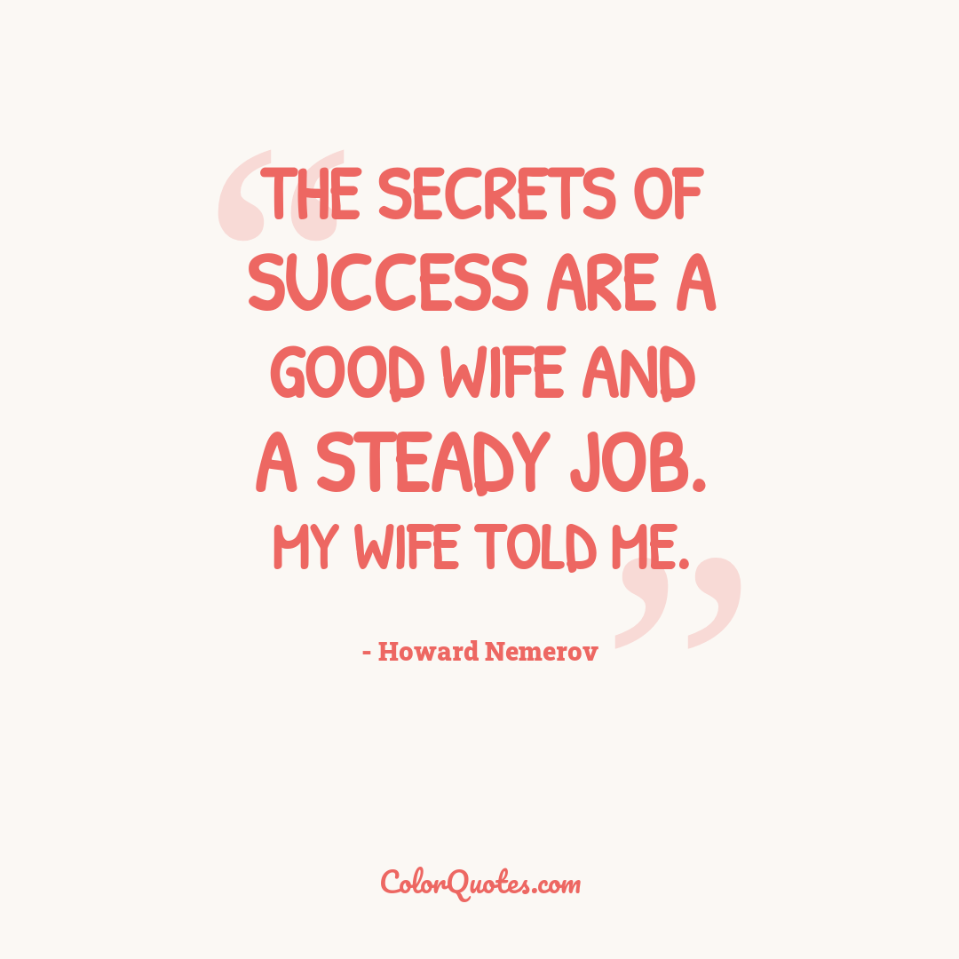 The secrets of success are a good wife and a steady job. My wife told me. by Howard Nemerov