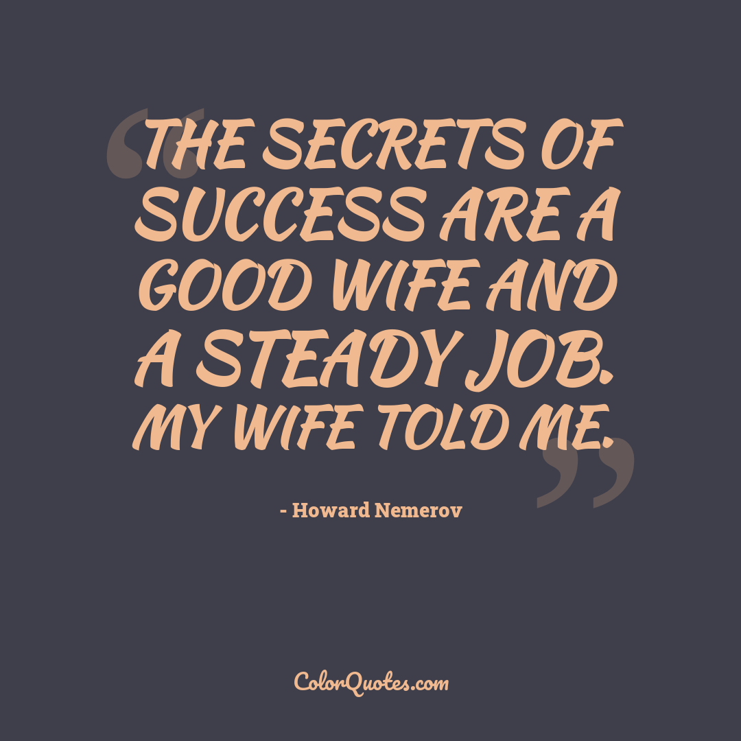 The secrets of success are a good wife and a steady job. My wife told me.