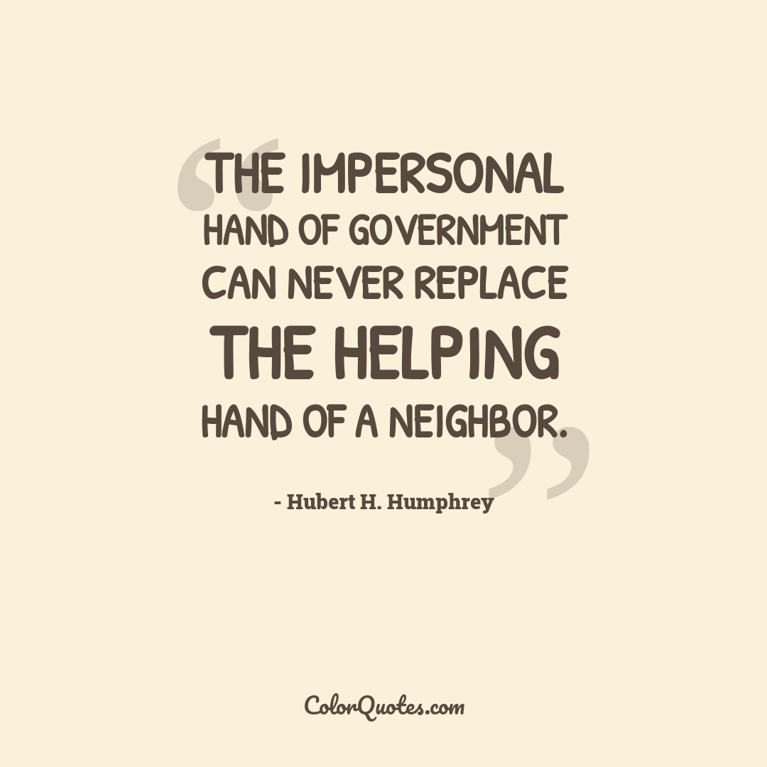 The impersonal hand of government can never replace the helping hand of a neighbor.