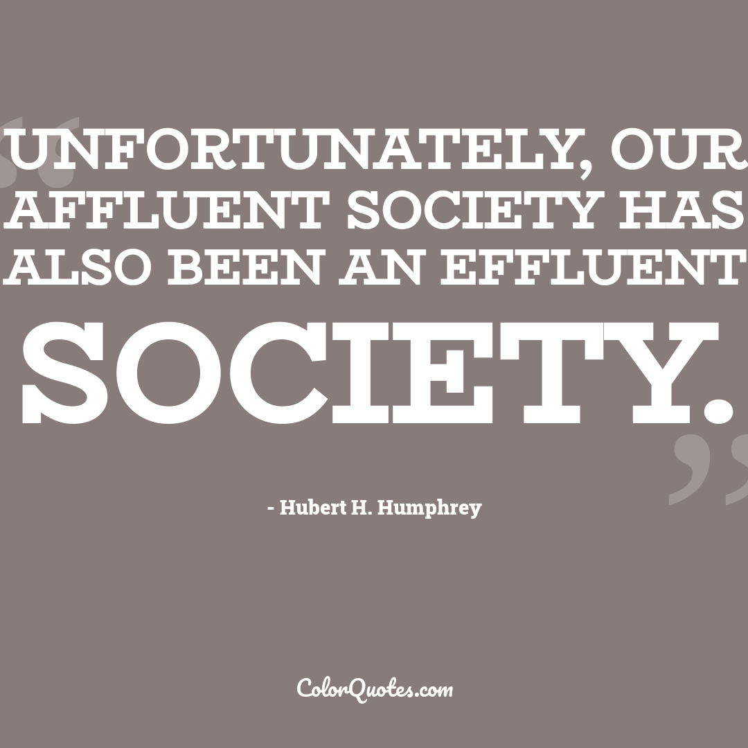 Unfortunately, our affluent society has also been an effluent society.