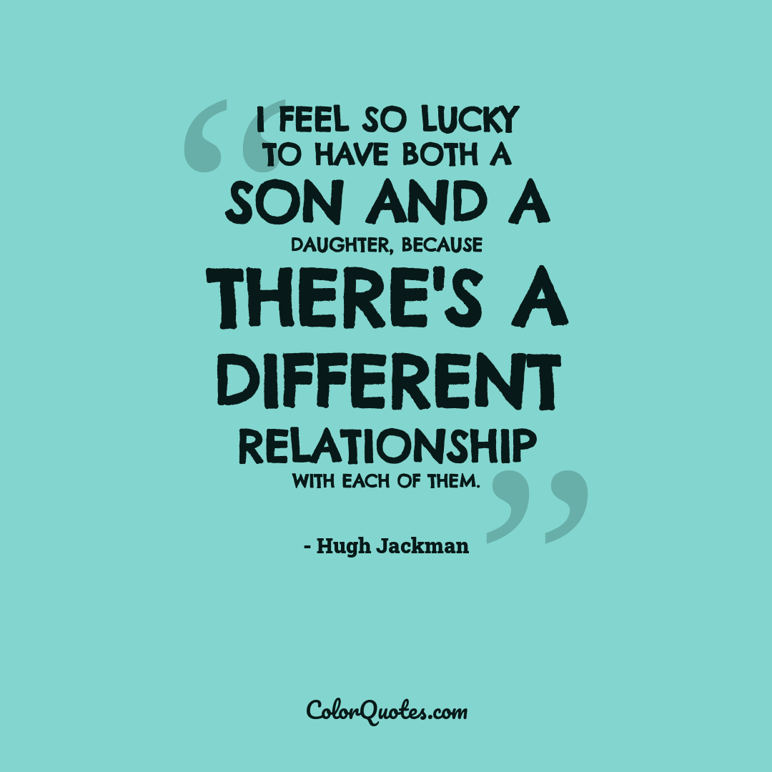 I feel so lucky to have both a son and a daughter, because there's a different relationship with each of them.