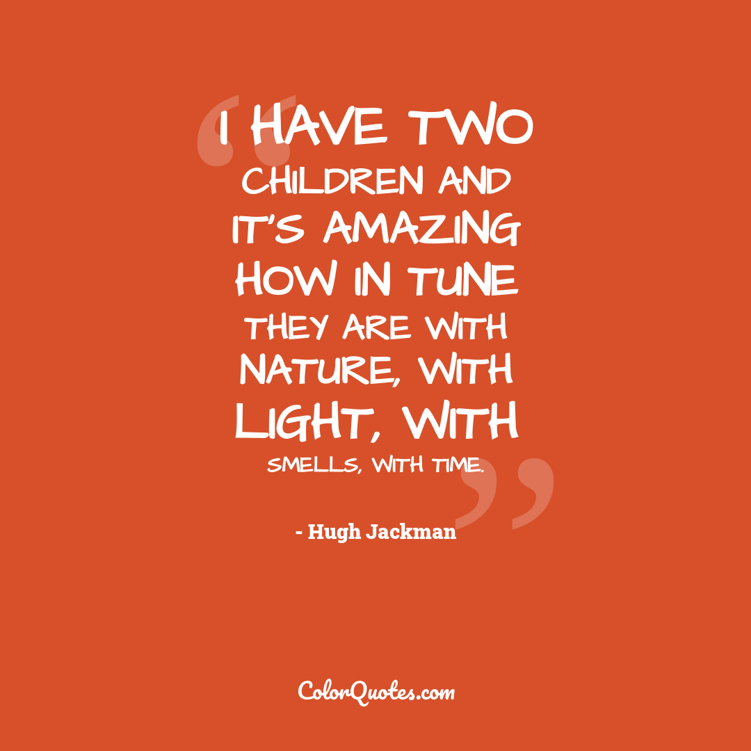 I have two children and it's amazing how in tune they are with nature, with light, with smells, with time.