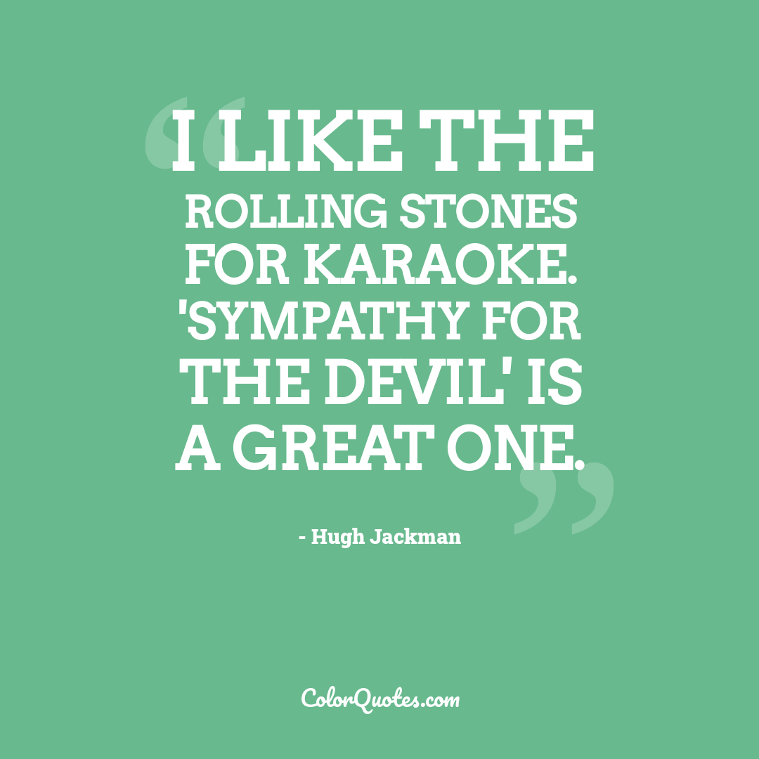 I like the Rolling Stones for karaoke. 'Sympathy For The Devil' is a great one.