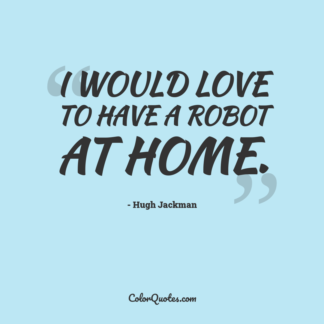 I would love to have a robot at home.