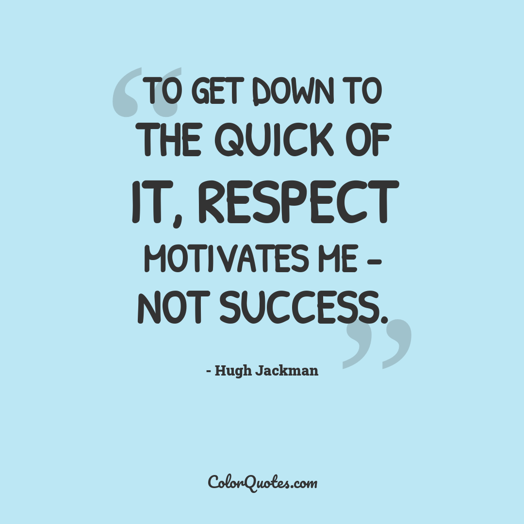 To get down to the quick of it, respect motivates me - not success.