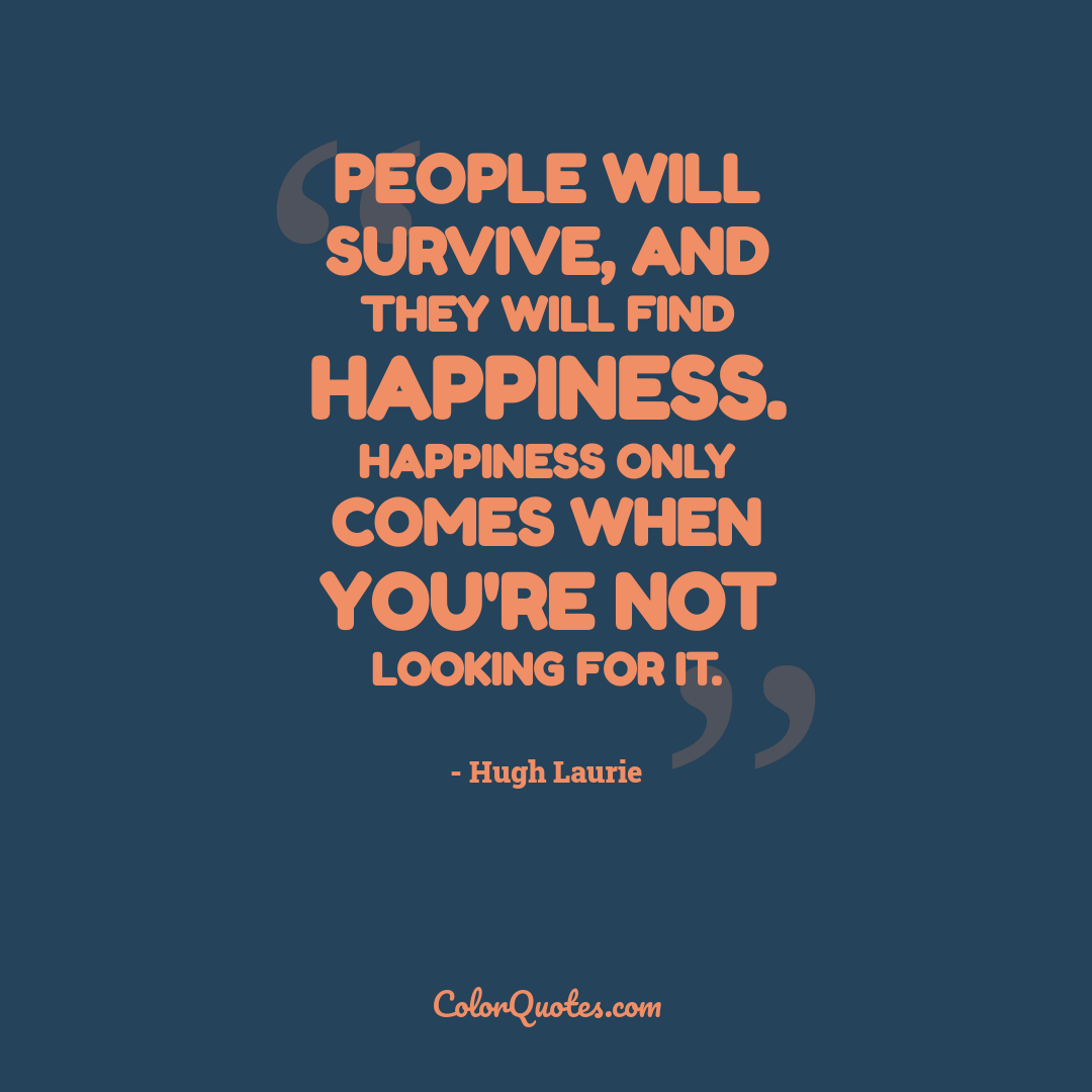 People will survive, and they will find happiness. Happiness only comes when you're not looking for it.