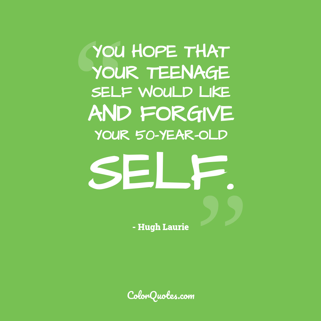 You hope that your teenage self would like and forgive your 50-year-old self. by Hugh Laurie