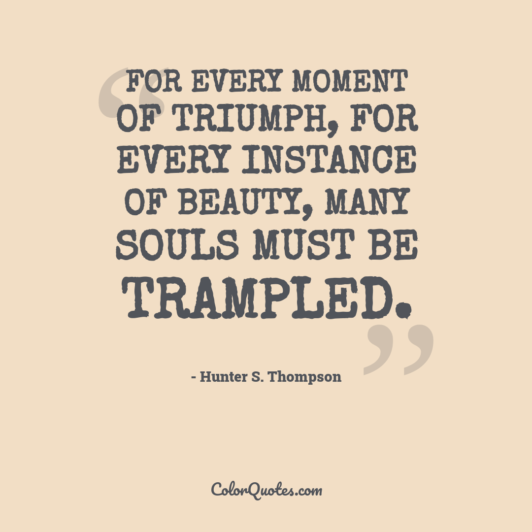 For every moment of triumph, for every instance of beauty, many souls must be trampled. by Hunter S. Thompson