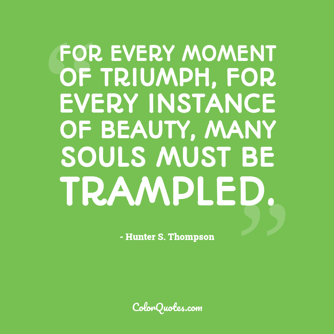 For every moment of triumph, for every instance of beauty, many souls must be trampled.