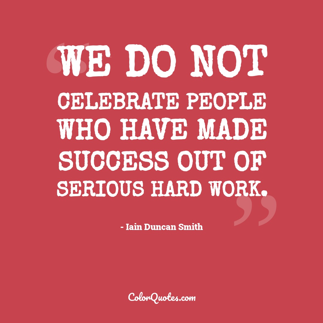We do not celebrate people who have made success out of serious hard work.