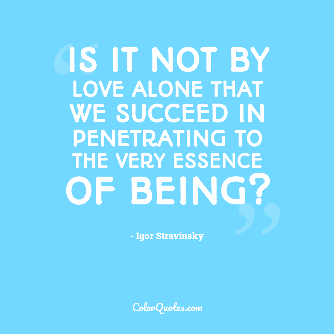 Is it not by love alone that we succeed in penetrating to the very essence of being?