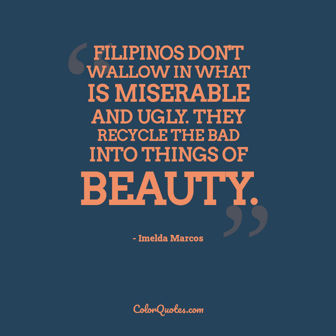 Filipinos don't wallow in what is miserable and ugly. They recycle the bad into things of beauty. by Imelda Marcos
