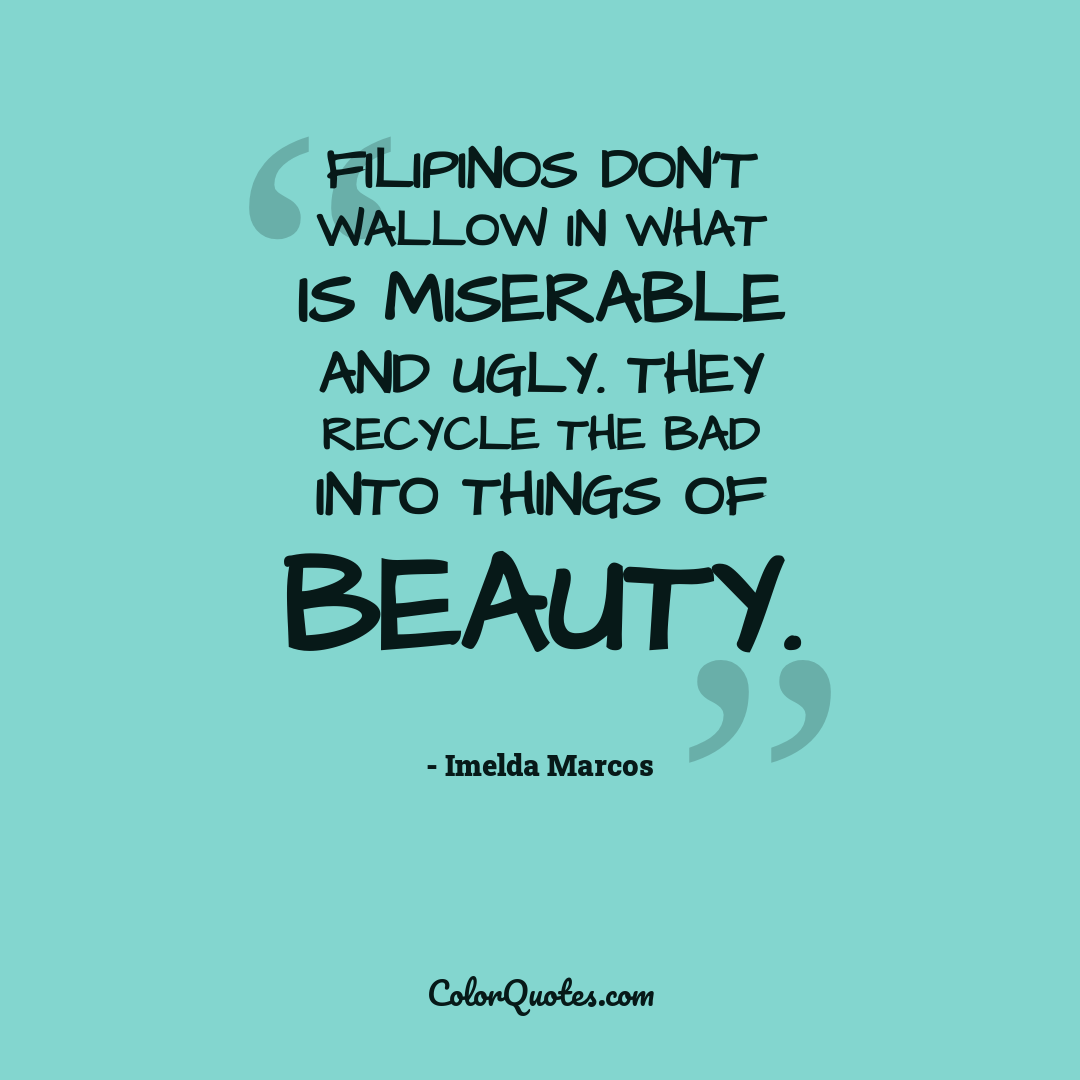 Filipinos don't wallow in what is miserable and ugly. They recycle the bad into things of beauty.