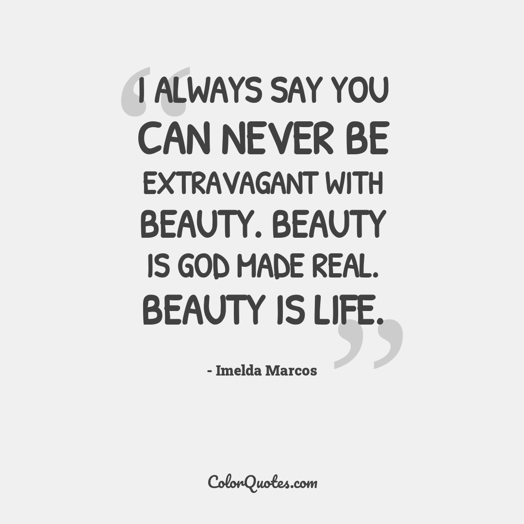 I always say you can never be extravagant with beauty. Beauty is God made real. Beauty is life.