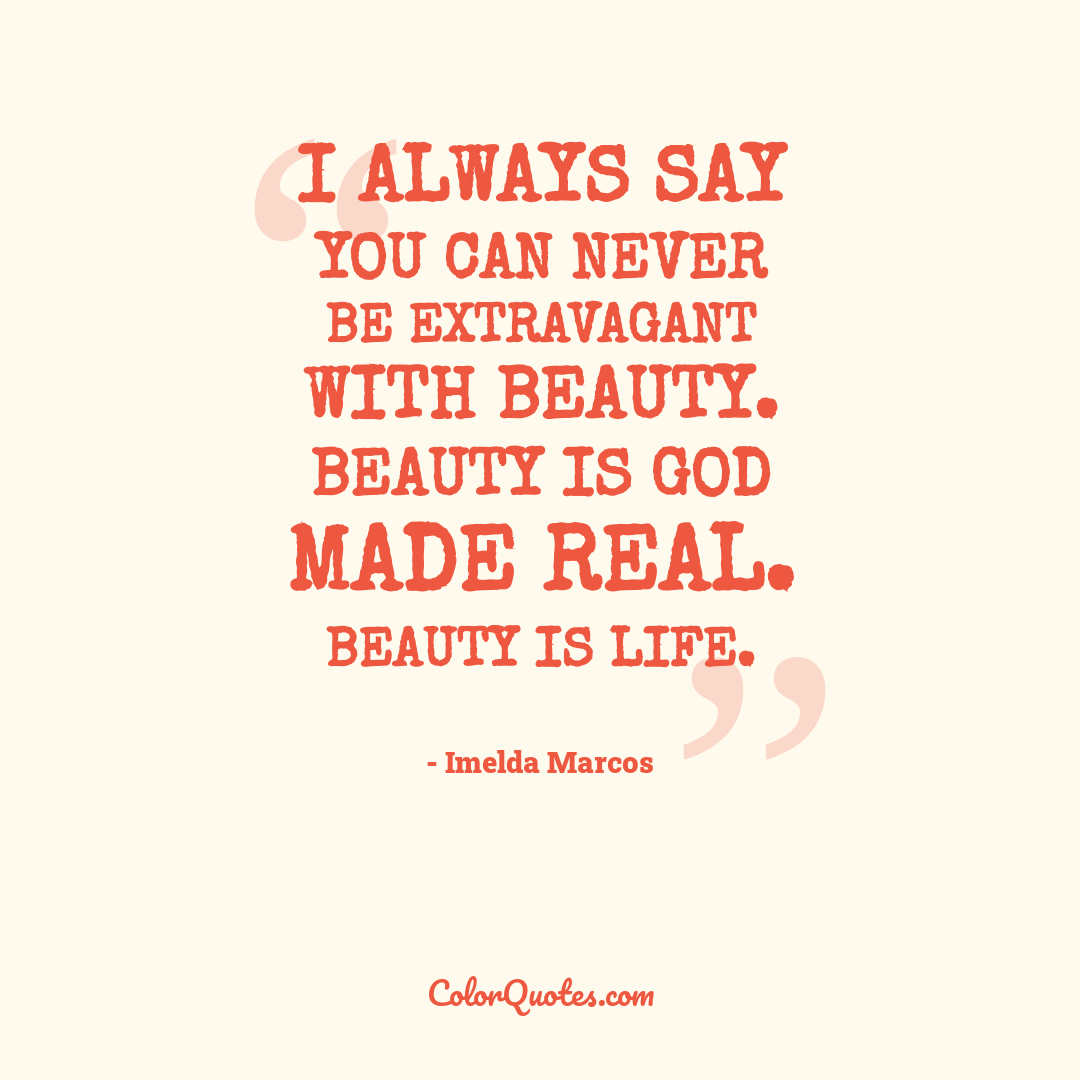 I always say you can never be extravagant with beauty. Beauty is God made real. Beauty is life. by Imelda Marcos