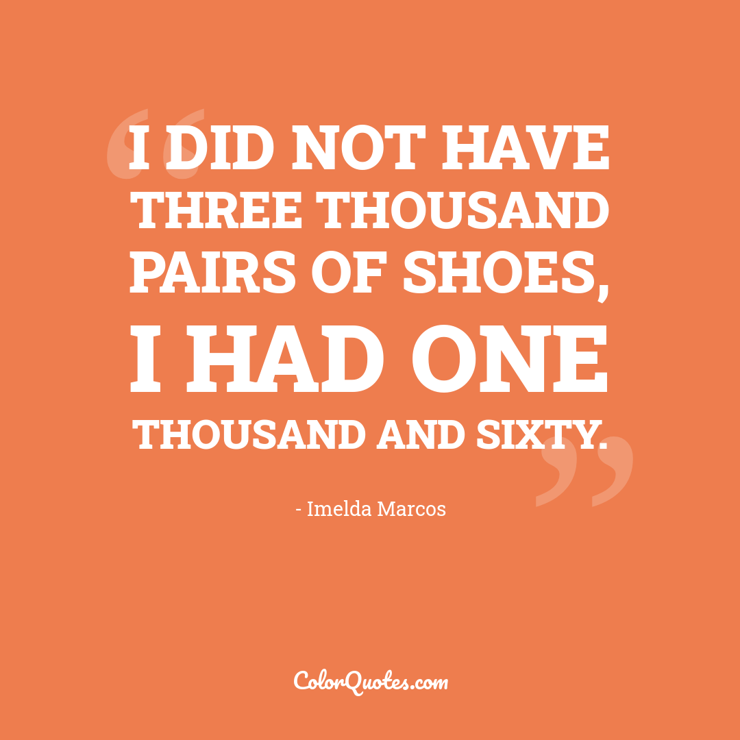 I did not have three thousand pairs of shoes, I had one thousand and sixty. by Imelda Marcos