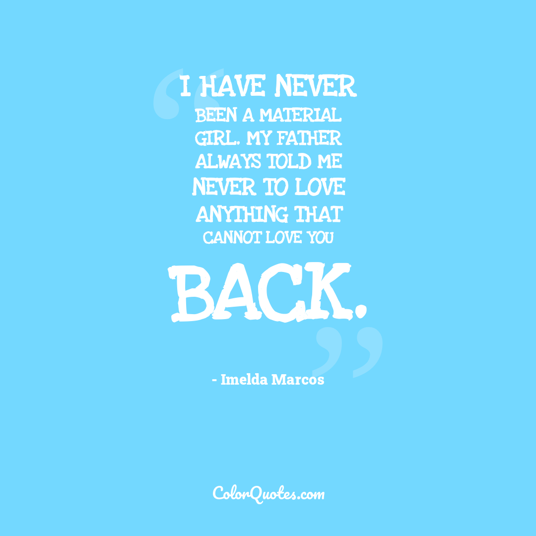 I have never been a material girl. My father always told me never to love anything that cannot love you back. by Imelda Marcos