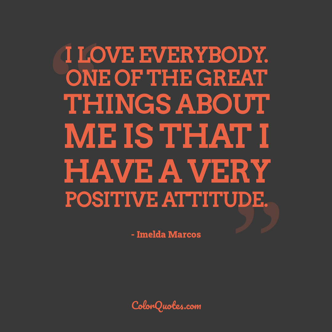 I love everybody. One of the great things about me is that I have a very positive attitude. by Imelda Marcos
