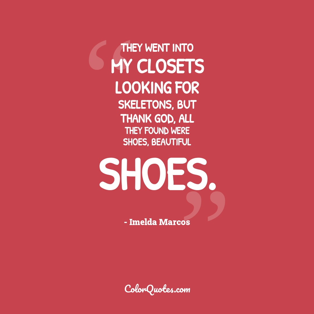 They went into my closets looking for skeletons, but thank God, all they found were shoes, beautiful shoes. by Imelda Marcos
