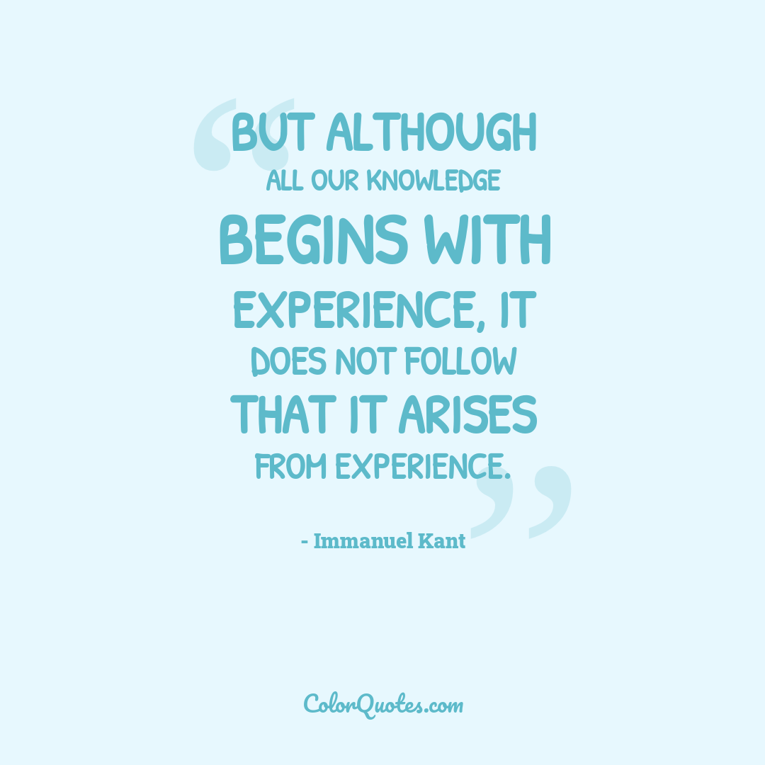 But although all our knowledge begins with experience, it does not follow that it arises from experience.