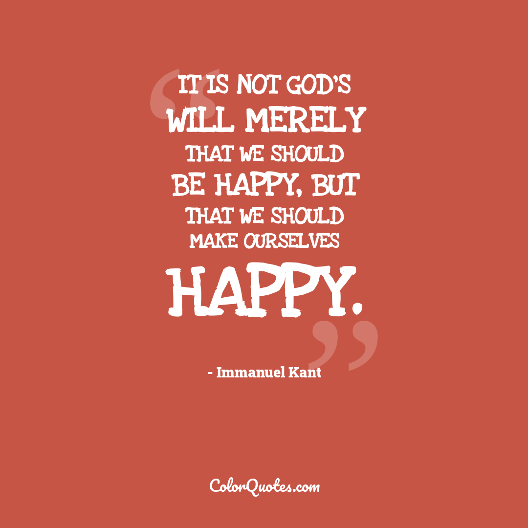 It is not God's will merely that we should be happy, but that we should make ourselves happy.