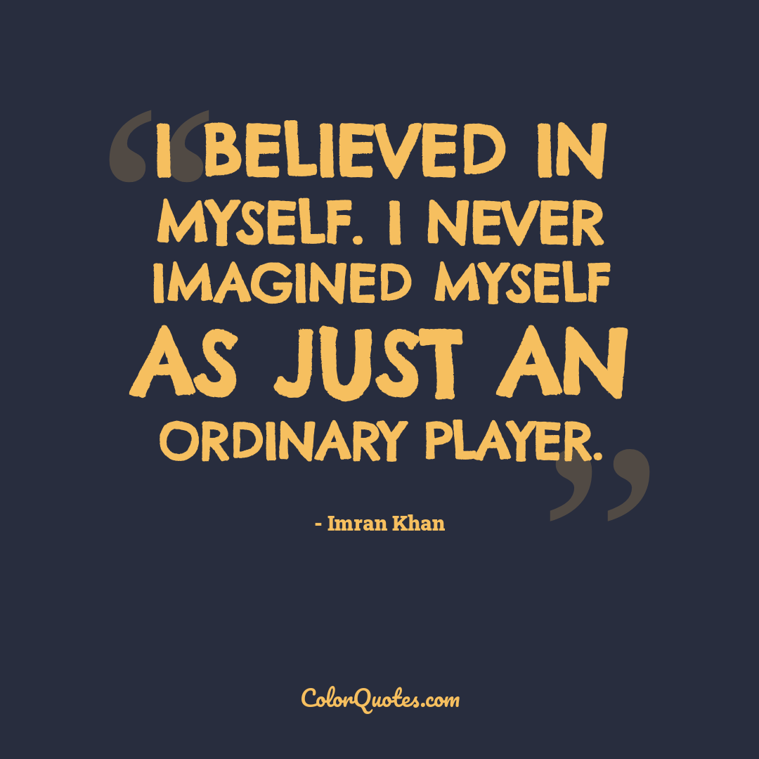 I believed in myself. I never imagined myself as just an ordinary player.