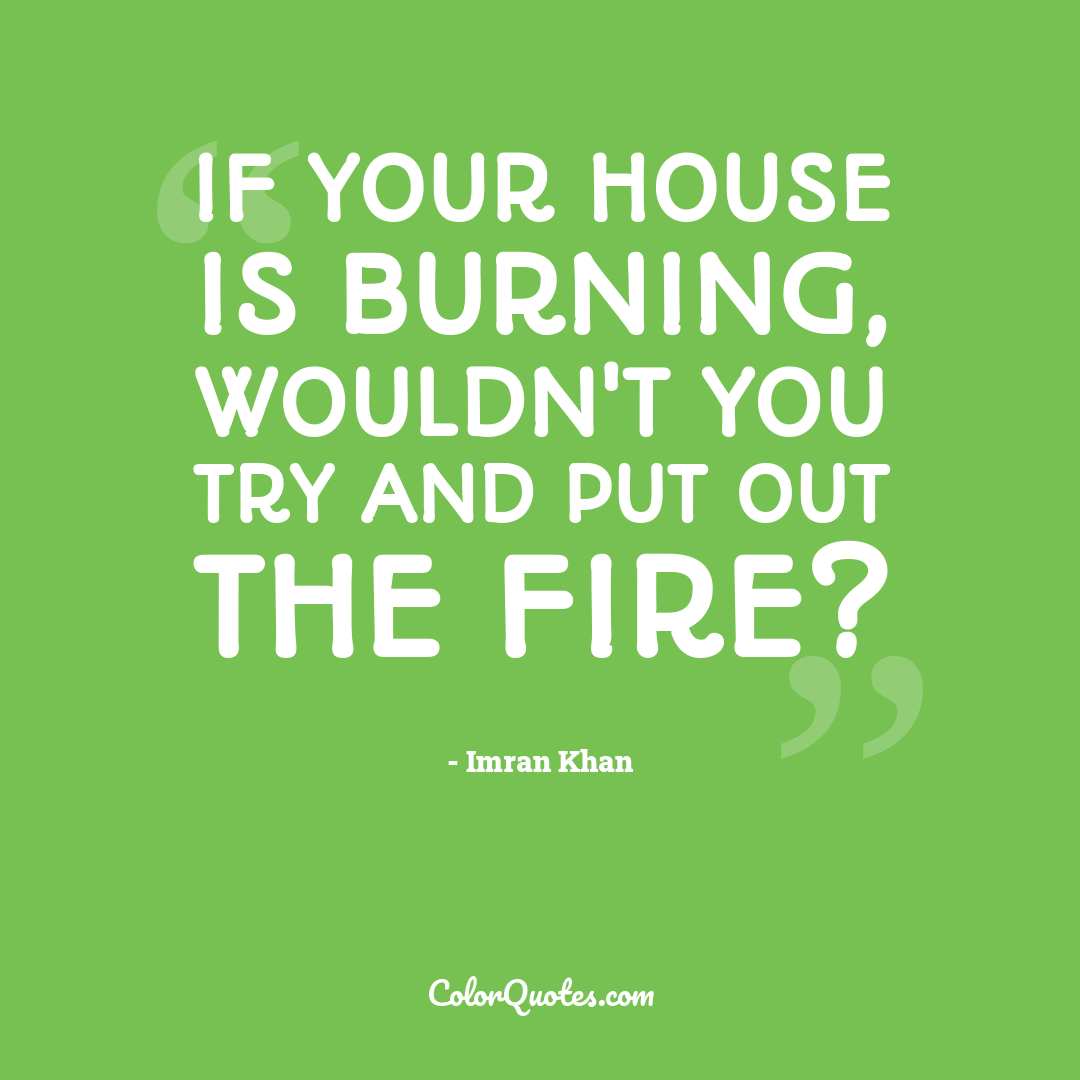 If your house is burning, wouldn't you try and put out the fire?