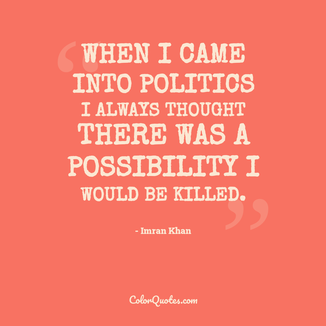 When I came into politics I always thought there was a possibility I would be killed.