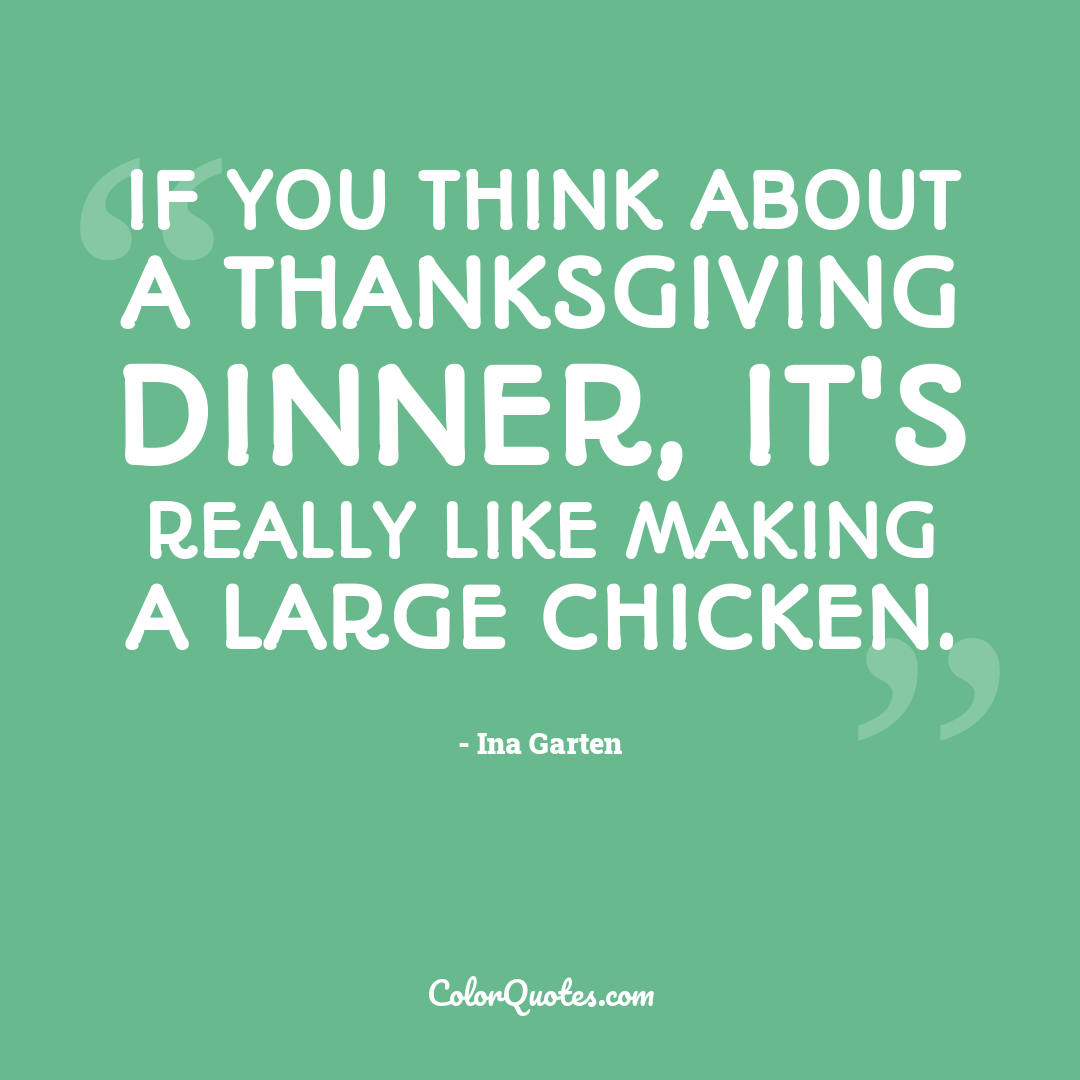 If you think about a Thanksgiving dinner, it's really like making a large chicken.