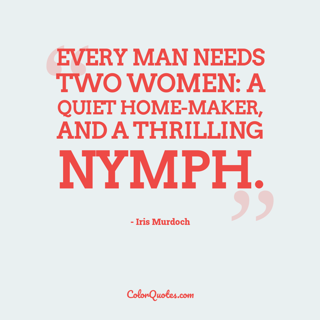 Every man needs two women: a quiet home-maker, and a thrilling nymph.