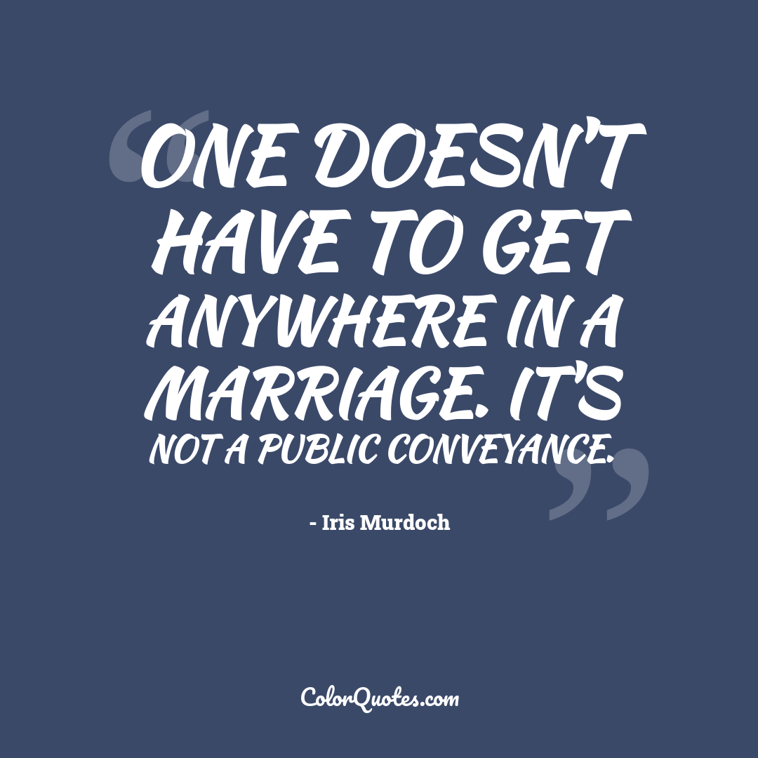 One doesn't have to get anywhere in a marriage. It's not a public conveyance.