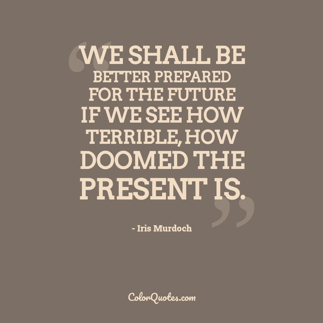 We shall be better prepared for the future if we see how terrible, how doomed the present is.