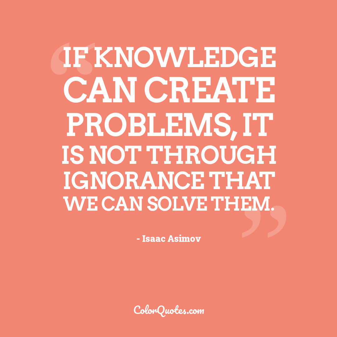 If knowledge can create problems, it is not through ignorance that we can solve them.