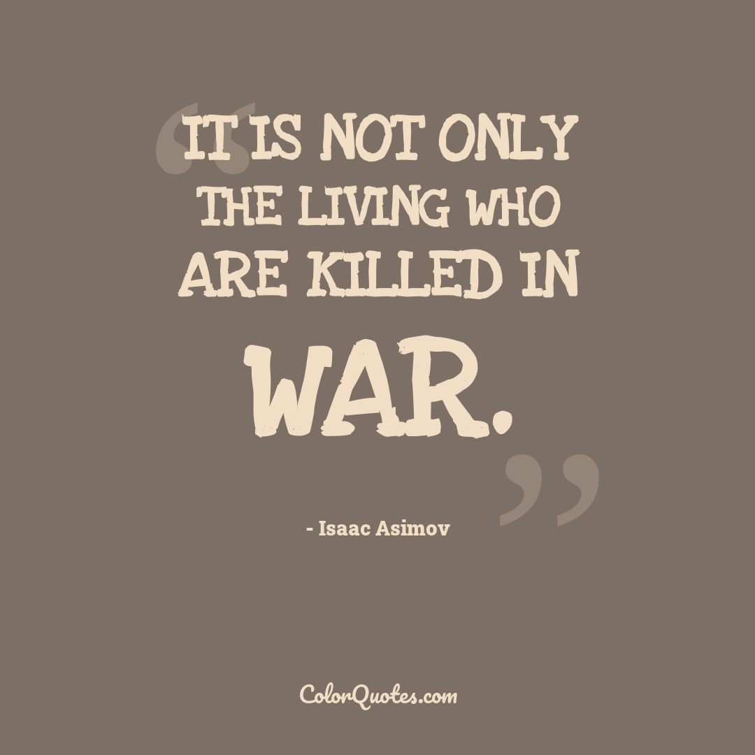 It is not only the living who are killed in war.