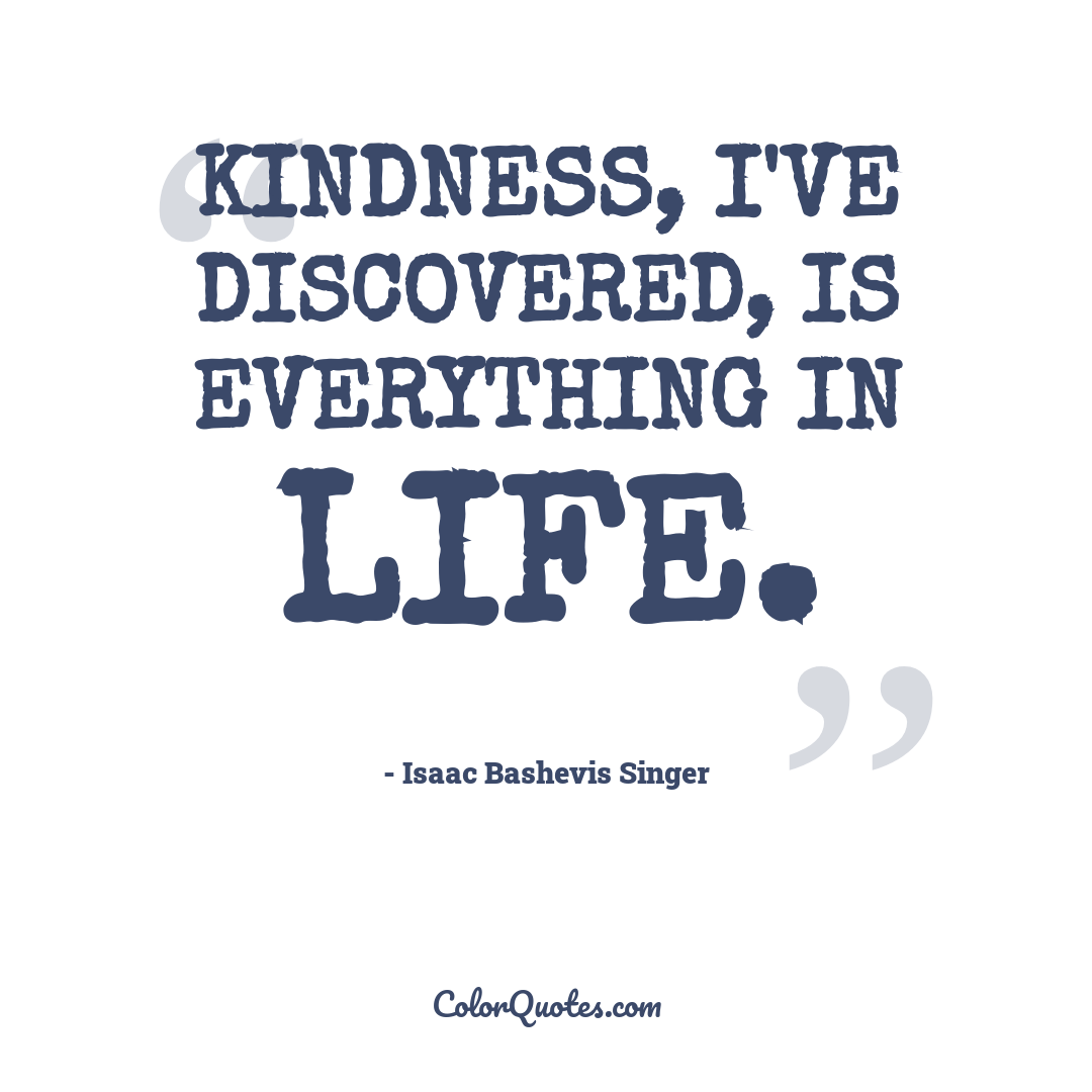 Kindness, I've discovered, is everything in life.